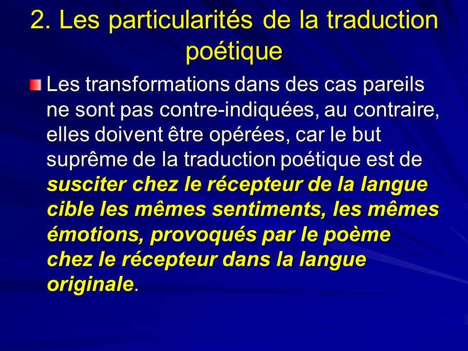 2. Les particularités de la traduction poétique Les transformations dans des cas pareils ne sont pas contre-indiquées, au contraire, elles doivent êtr