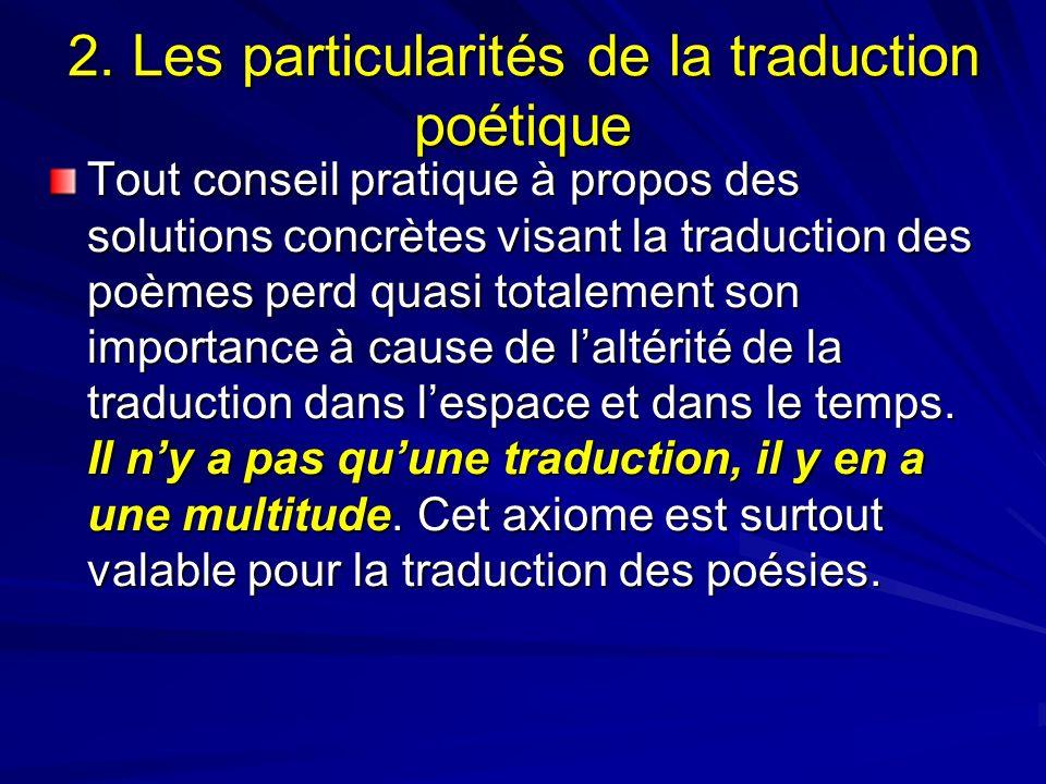 2. Les particularités de la traduction poétique Tout conseil pratique à propos des solutions concrètes visant la traduction des poèmes perd quasi tota