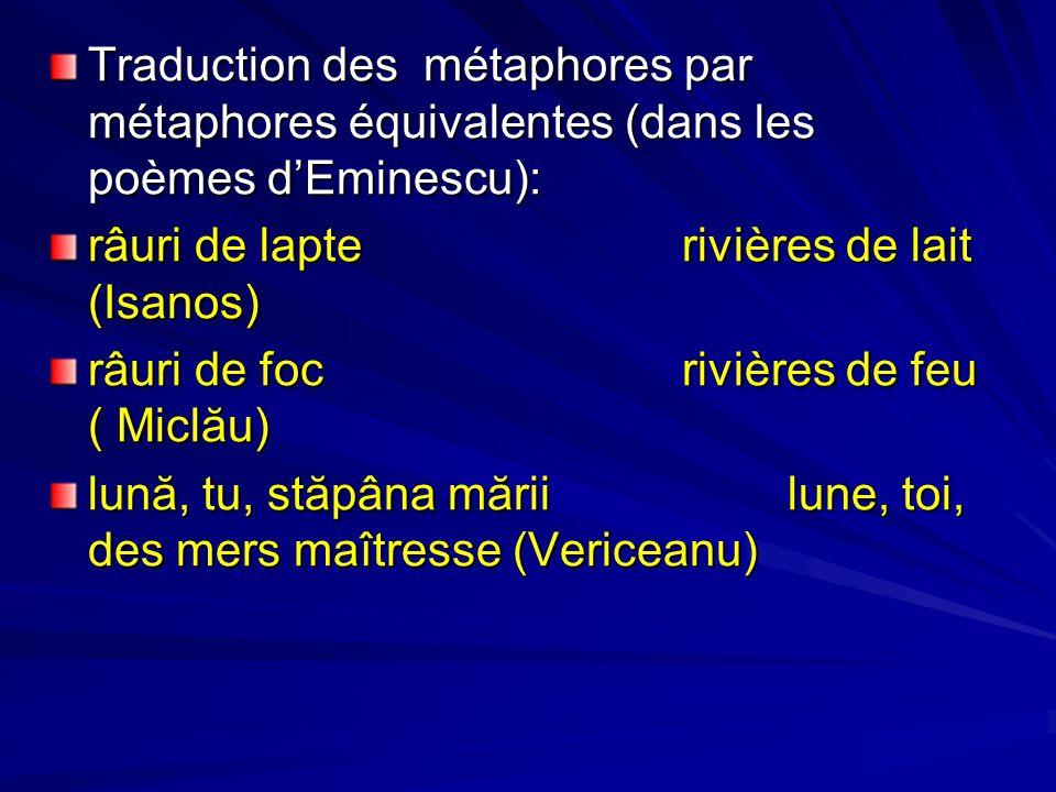 Traduction des métaphores par métaphores équivalentes (dans les poèmes dEminescu): râuri de lapterivières de lait (Isanos) râuri de focrivières de feu ( Miclău) lună, tu, stăpâna măriilune, toi, des mers maîtresse (Vericeanu)