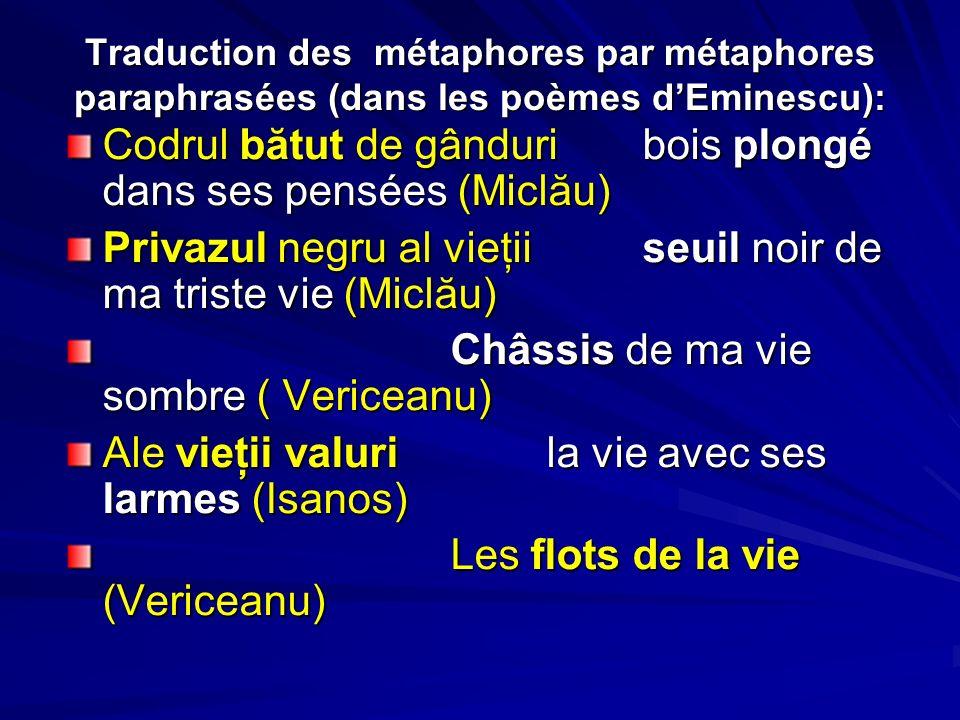 Traduction des métaphores par métaphores paraphrasées (dans les poèmes dEminescu): Codrul bătut de gânduribois plongé dans ses pensées (Miclău) Privaz
