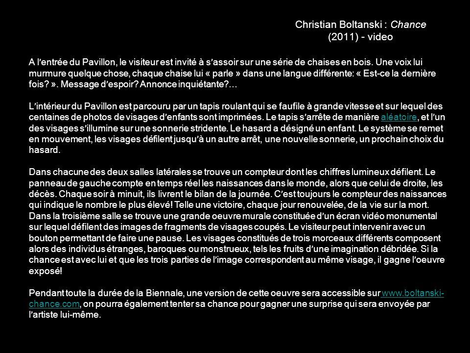 Christian Boltanski : Chance (2011) - video A l ' entrée du Pavillon, le visiteur est invité à s ' assoir sur une série de chaises en bois. Une voix l