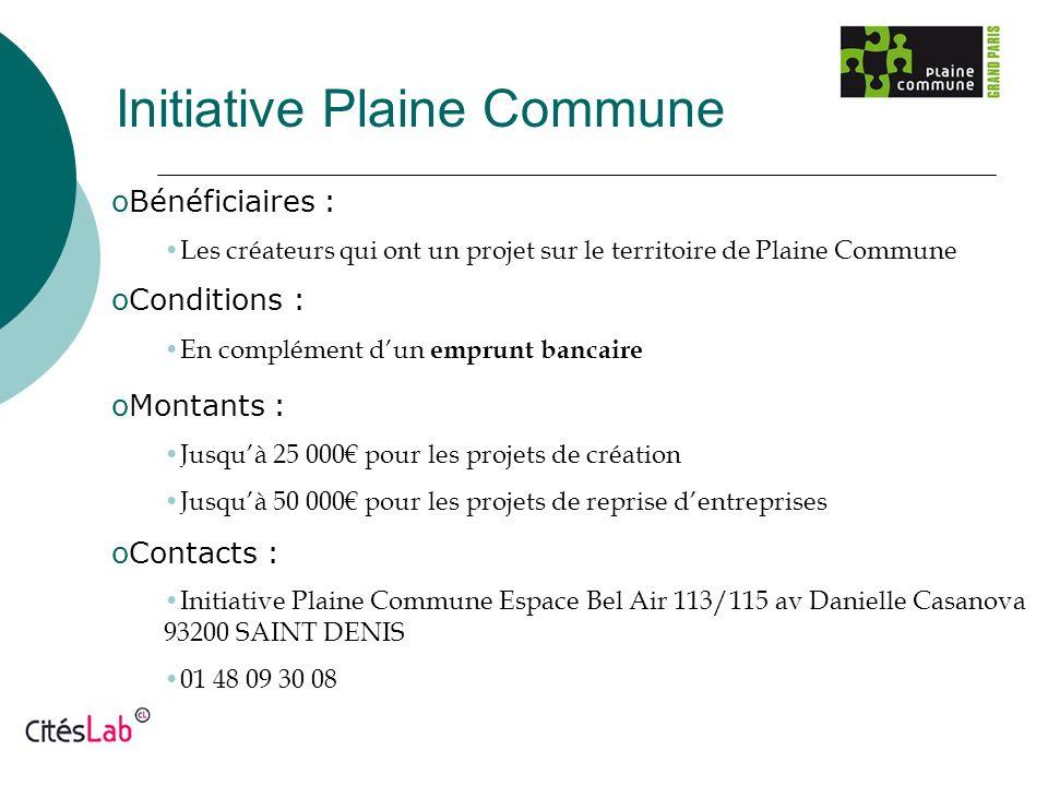 Initiative Plaine Commune oBénéficiaires : Les créateurs qui ont un projet sur le territoire de Plaine Commune oConditions : En complément dun emprunt