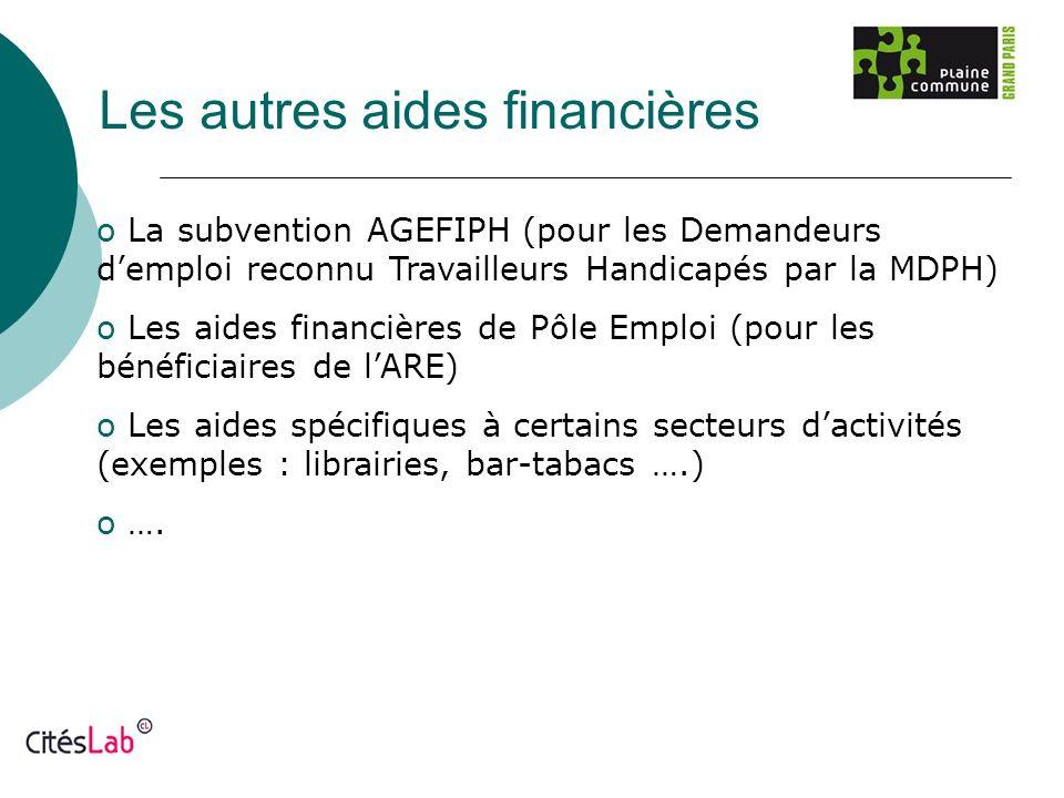 Les autres aides financières o La subvention AGEFIPH (pour les Demandeurs demploi reconnu Travailleurs Handicapés par la MDPH) o Les aides financières