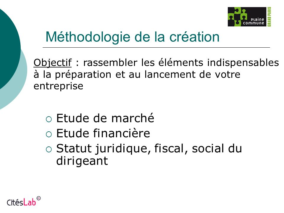 Méthodologie de la création Etude de marché Etude financière Statut juridique, fiscal, social du dirigeant Objectif : rassembler les éléments indispen