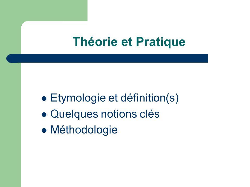 Théorie et Pratique Etymologie et définition(s) Quelques notions clés Méthodologie