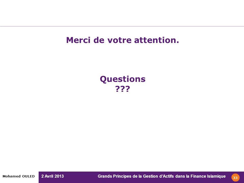 2 Avril 2013 Grands Principes de la Gestion dActifs dans la Finance Islamique Mohamed OULED Merci de votre attention. Questions ??? 33