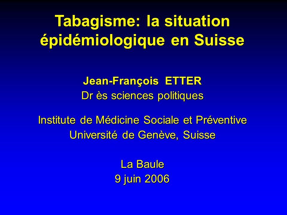 Tabagisme: la situation épidémiologique en Suisse Jean-François ETTER Dr ès sciences politiques Institute de Médicine Sociale et Préventive Université