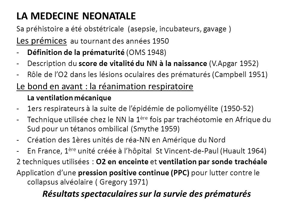 La corticothérapie anténatale à visée maturative fœtale -Intérêt prouvé depuis 1972 -Utilisation dans les années 80 -Efficacité confirmée par la méta-analyse de Crowley (1995) ( MMH 50%, mortalité 40%, HIV et entérocolites) Le surfactant exogène Déficit en surfactant pulmonaire (à lorigine dune tension de surface au niveau des alvéoles) en cause dans la MMH (Avery 1959) 1 ère utilisation du surfactant exogène par instillation endotrachéale (Fujiwara 1980) Innocuité et efficacité démontrées Lapplication dune PPC précoce par voie nasale (jet CPAP) Limite la durée de la ventilation mécanique sur sonde endotrachéale Gravité moindre des détresses respiratoires et diminution des effets néfastes de la ventilation mécanique traditionnelle chez les prématurés Développement de la prématurité provoquée