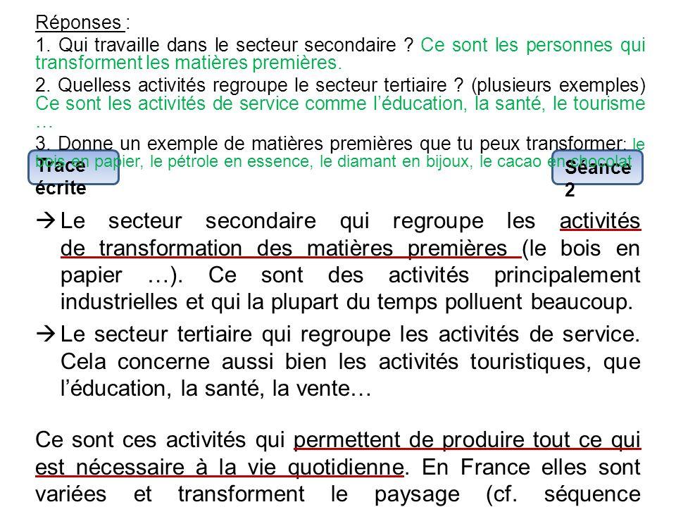 Trace écrite Séance 2 Le secteur secondaire qui regroupe les activités de transformation des matières premières (le bois en papier …). Ce sont des act