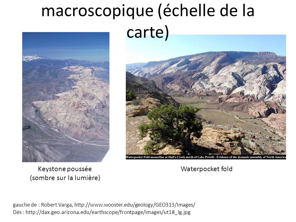 Keystone poussée (sombre sur la lumière) Waterpocket fold gauche de : Robert Varga, http://www.wooster.edu/geology/GEO313/Images/ Dès : http://dax.geo.arizona.edu/earthscope/frontpage/images/ut18_lg.jpg macroscopique (échelle de la carte)