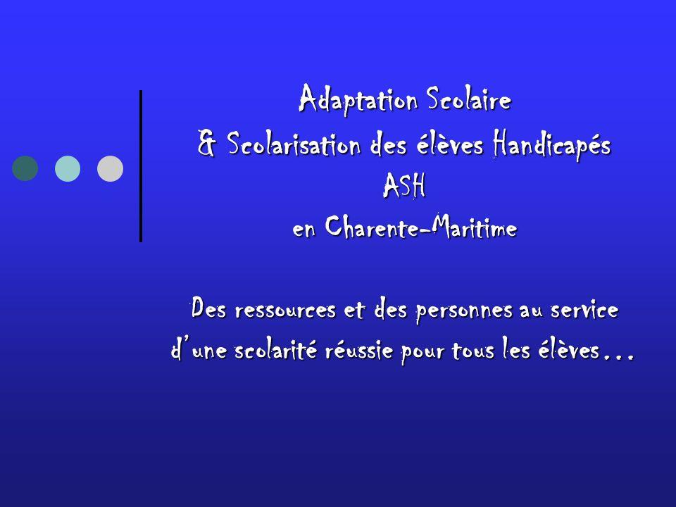 Adaptation Scolaire & Scolarisation des élèves Handicapés ASH en Charente-Maritime Des ressources et des personnes au service dune scolarité réussie pour tous les élèves…