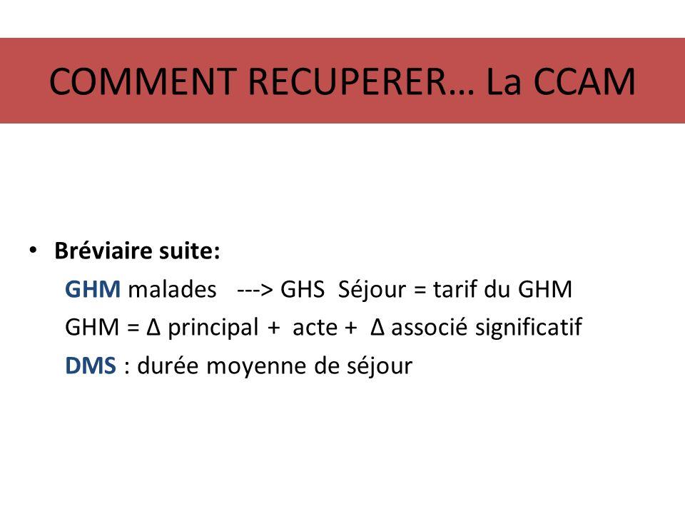 COMMENT RECUPERER… La CCAM Bréviaire suite: GHM malades ---> GHS Séjour = tarif du GHM GHM = principal + acte + associé significatif DMS : durée moyen