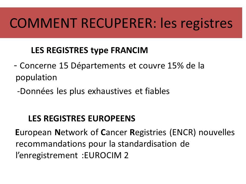 COMMENT RECUPERER: les registres LES REGISTRES type FRANCIM - Concerne 15 Départements et couvre 15% de la population -Données les plus exhaustives et