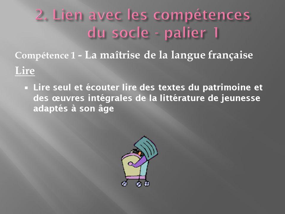 Compétence 1 - La maîtrise de la langue française Lire Lire seul et écouter lire des textes du patrimoine et des œuvres intégrales de la littérature de jeunesse adaptés à son âge