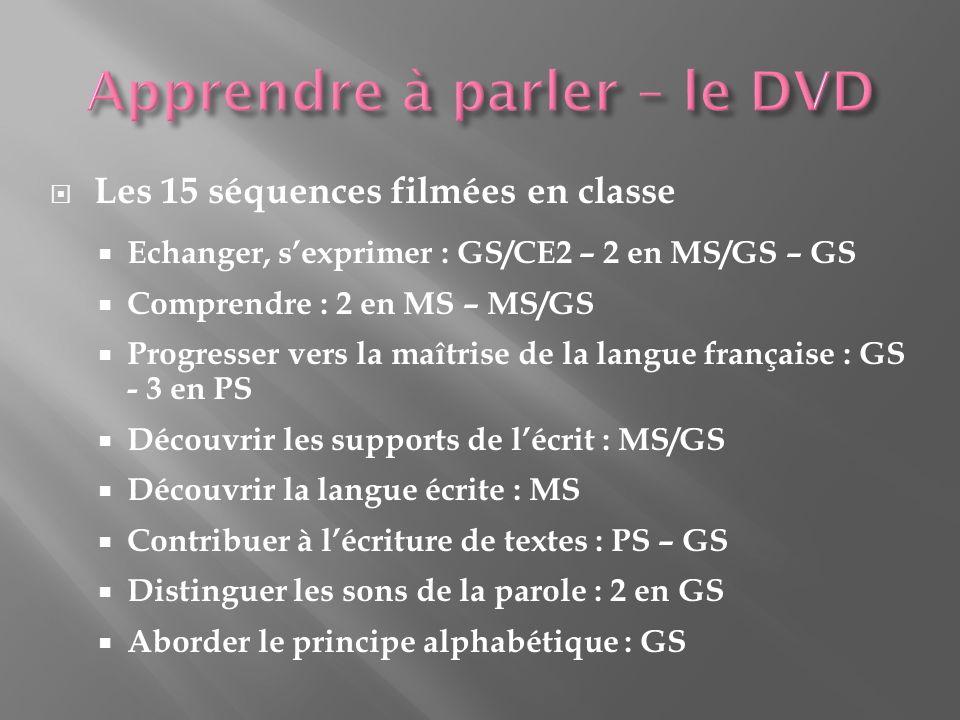 Les 15 séquences filmées en classe Echanger, sexprimer : GS/CE2 – 2 en MS/GS – GS Comprendre : 2 en MS – MS/GS Progresser vers la maîtrise de la langue française : GS - 3 en PS Découvrir les supports de lécrit : MS/GS Découvrir la langue écrite : MS Contribuer à lécriture de textes : PS – GS Distinguer les sons de la parole : 2 en GS Aborder le principe alphabétique : GS