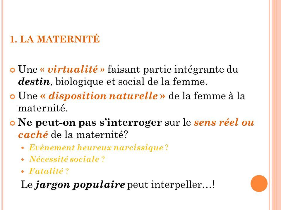 1. LA MATERNITÉ Une « virtualité » faisant partie intégrante du destin, biologique et social de la femme. Une « disposition naturelle » de la femme à