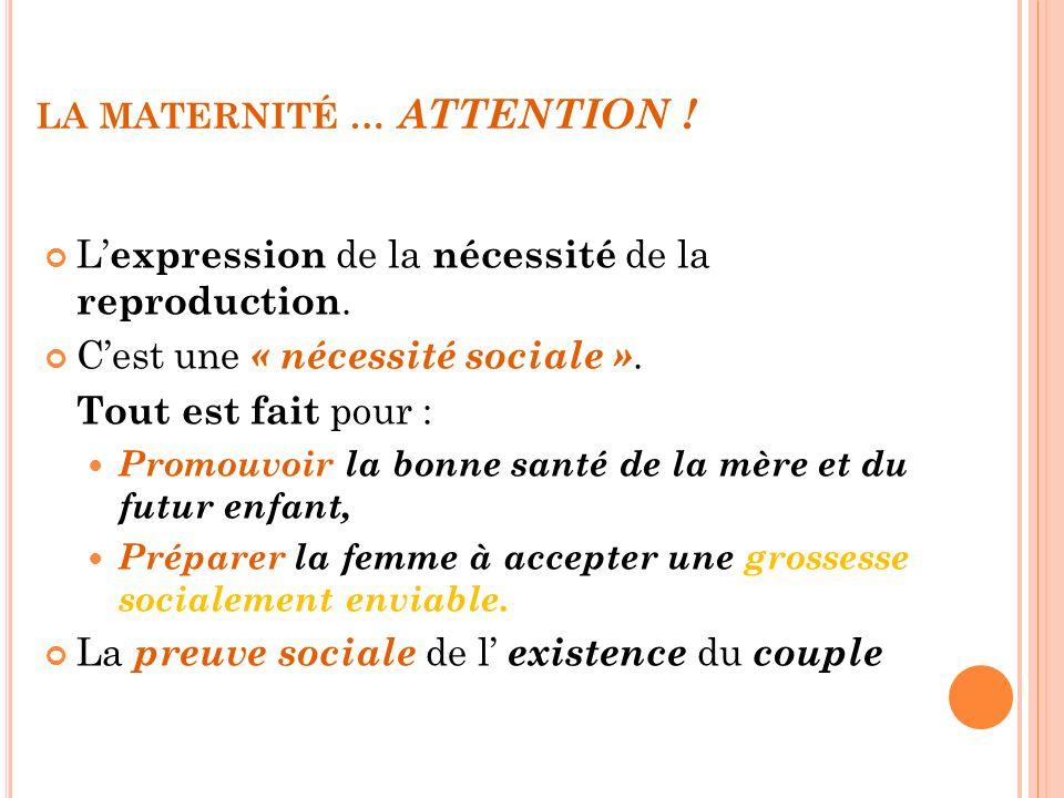 LA MATERNITÉ … ATTENTION ! L expression de la nécessité de la reproduction. Cest une « nécessité sociale ». Tout est fait pour : Promouvoir la bonne s