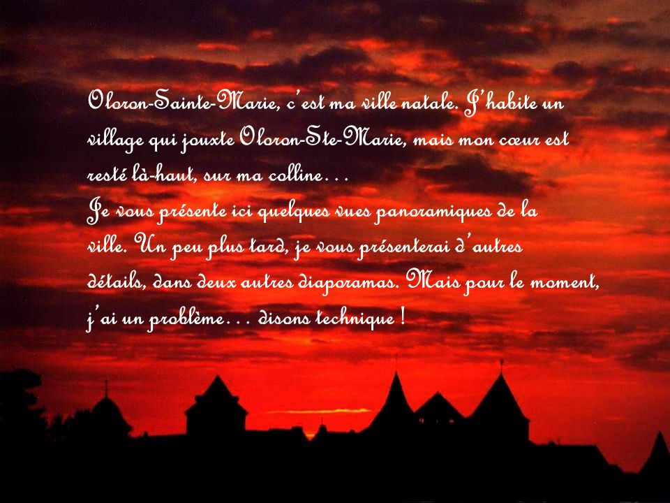 Oloron-Sainte-Marie, cest ma ville natale. Jhabite un village qui jouxte Oloron-Ste-Marie, mais mon cœur est resté là-haut, sur ma colline… Je vous pr