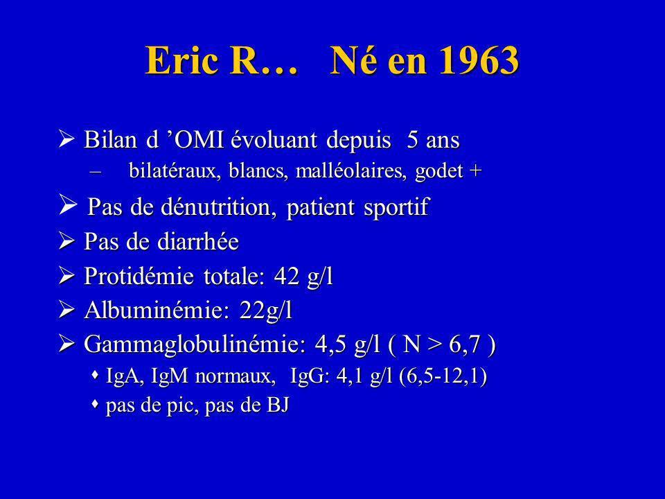Eric R… Né en 1963 Bilan d OMI évoluant depuis 5 ans –bilatéraux, blancs, malléolaires, godet + Pas de dénutrition, patient sportif Pas de diarrhée Pa