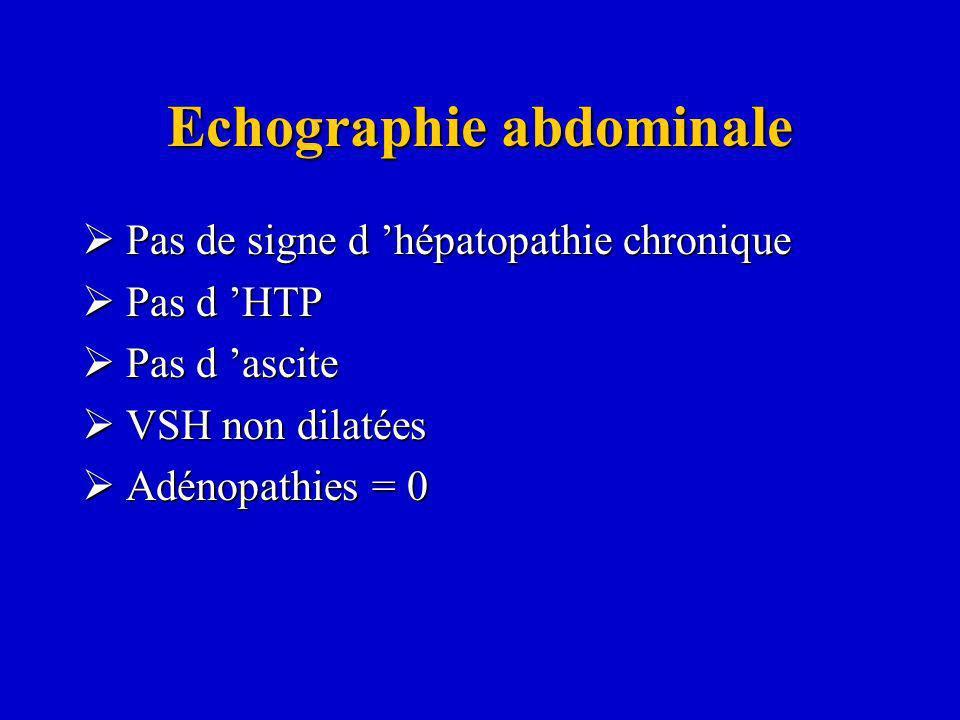 Echographie abdominale Pas de signe d hépatopathie chronique Pas de signe d hépatopathie chronique Pas d HTP Pas d HTP Pas d ascite Pas d ascite VSH n