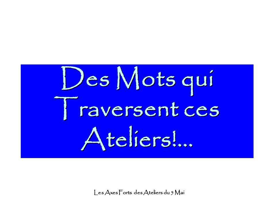 Les Axes Forts des Ateliers du 5 Mai Des Mots qui Traversent ces Ateliers!...