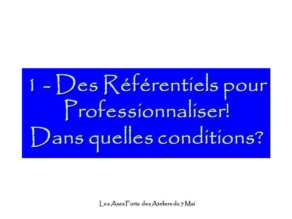 Les Axes Forts des Ateliers du 5 Mai 1 - Des Référentiels pour Professionnaliser! Dans quelles conditions?