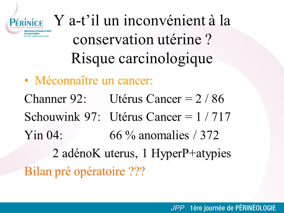 Méconnaître un cancer: Channer 92: Utérus Cancer = 2 / 86 Schouwink 97: Utérus Cancer = 1 / 717 Yin 04: 66 % anomalies / 372 2 adénoK uterus, 1 HyperP