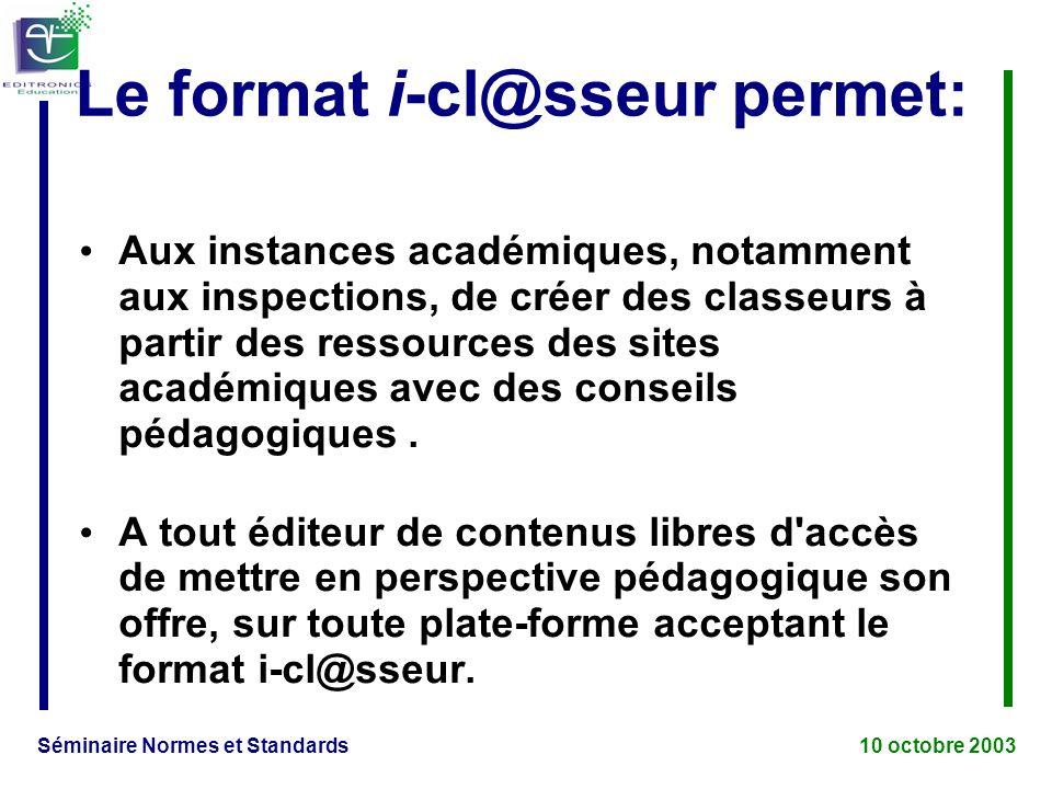 Séminaire Normes et Standards 10 octobre 2003 Le format i-cl@sseur permet: Aux instances académiques, notamment aux inspections, de créer des classeurs à partir des ressources des sites académiques avec des conseils pédagogiques.