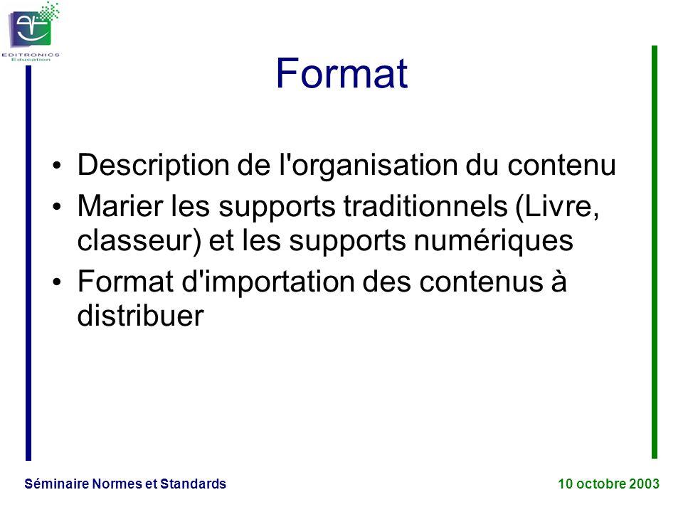 Séminaire Normes et Standards 10 octobre 2003 Format Description de l organisation du contenu Marier les supports traditionnels (Livre, classeur) et les supports numériques Format d importation des contenus à distribuer