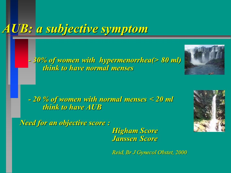 AUB: a subjective symptom - 30% of women with hypermenorrhea(> 80 ml) think to have normal menses - 20 % of women with normal menses < 20 ml think to