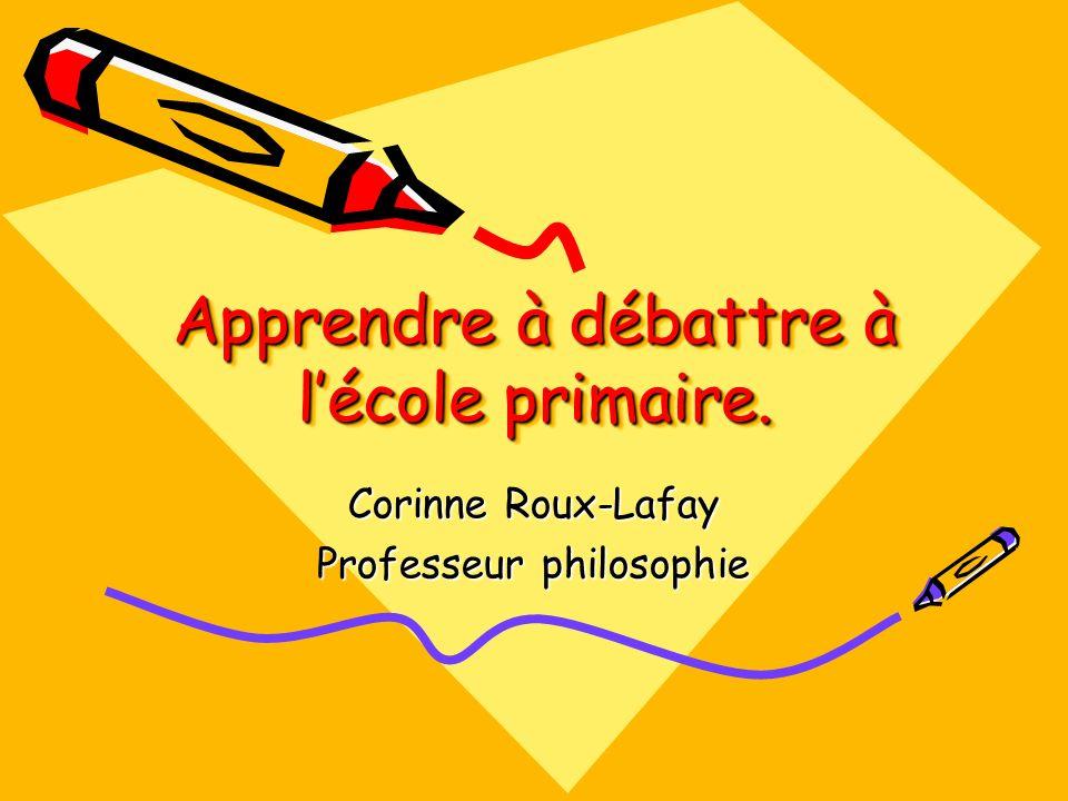 Apprendre à débattre à lécole primaire. Corinne Roux-Lafay Professeur philosophie