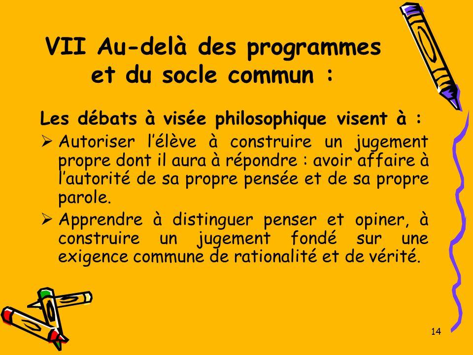 14 VII Au-delà des programmes et du socle commun : Les débats à visée philosophique visent à : Autoriser lélève à construire un jugement propre dont i