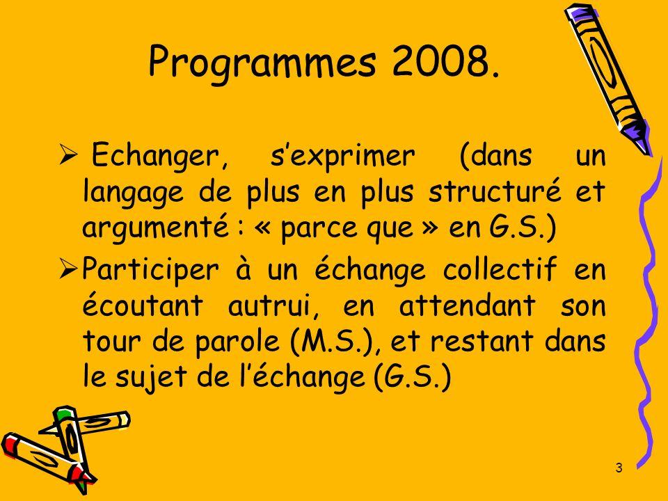 Programmes 2008. Echanger, sexprimer (dans un langage de plus en plus structuré et argumenté : « parce que » en G.S.) Participer à un échange collecti