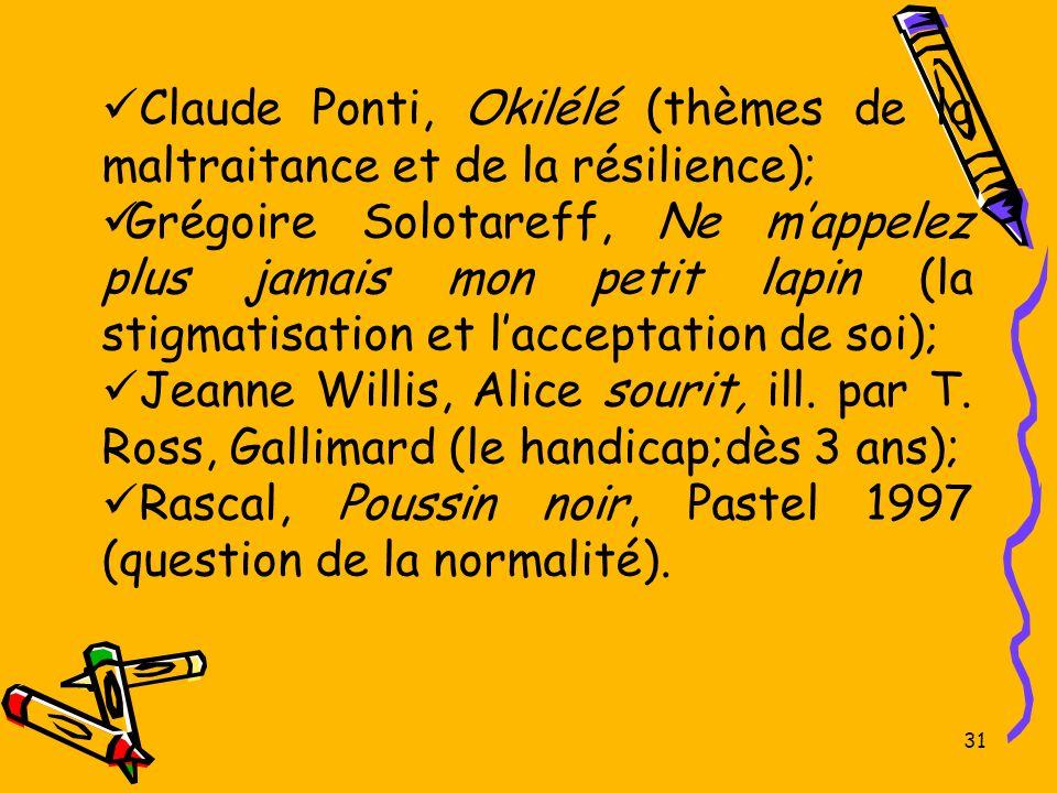 31 Claude Ponti, Okilélé (thèmes de la maltraitance et de la résilience); Grégoire Solotareff, Ne mappelez plus jamais mon petit lapin (la stigmatisat