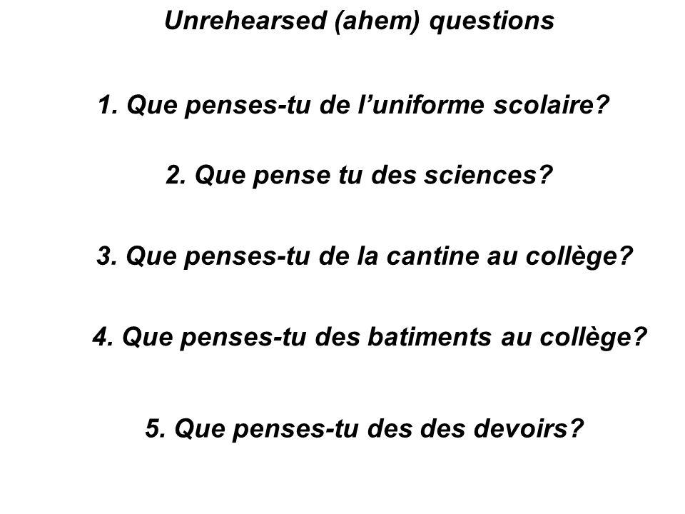 Unrehearsed (ahem) questions 1. Que penses-tu de luniforme scolaire? 2. Que pense tu des sciences? 3. Que penses-tu de la cantine au collège? 4. Que p