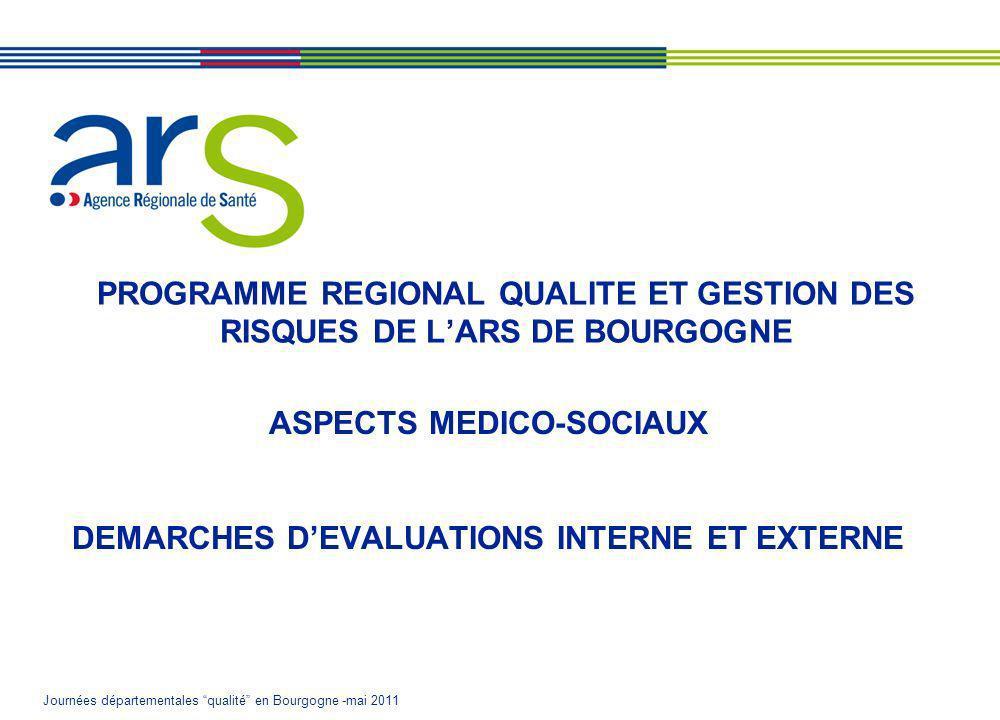 Journées départementales qualité en Bourgogne -mai 2011 PROGRAMME REGIONAL QUALITE ET GESTION DES RISQUES DE LARS DE BOURGOGNE ASPECTS MEDICO-SOCIAUX DEMARCHES DEVALUATIONS INTERNE ET EXTERNE