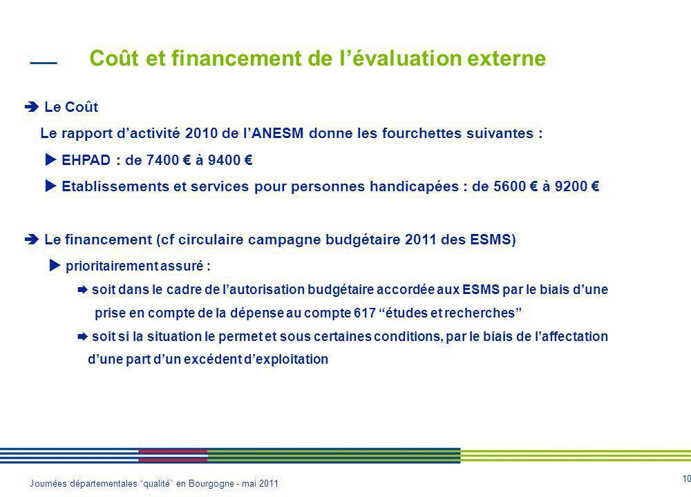 10 Journées départementales qualité en Bourgogne - mai 2011 Coût et financement de lévaluation externe Le Coût Le rapport dactivité 2010 de lANESM donne les fourchettes suivantes : EHPAD : de 7400 à 9400 Etablissements et services pour personnes handicapées : de 5600 à 9200 Le financement (cf circulaire campagne budgétaire 2011 des ESMS) prioritairement assuré : soit dans le cadre de lautorisation budgétaire accordée aux ESMS par le biais dune prise en compte de la dépense au compte 617 études et recherches soit si la situation le permet et sous certaines conditions, par le biais de laffectation dune part dun excédent dexploitation