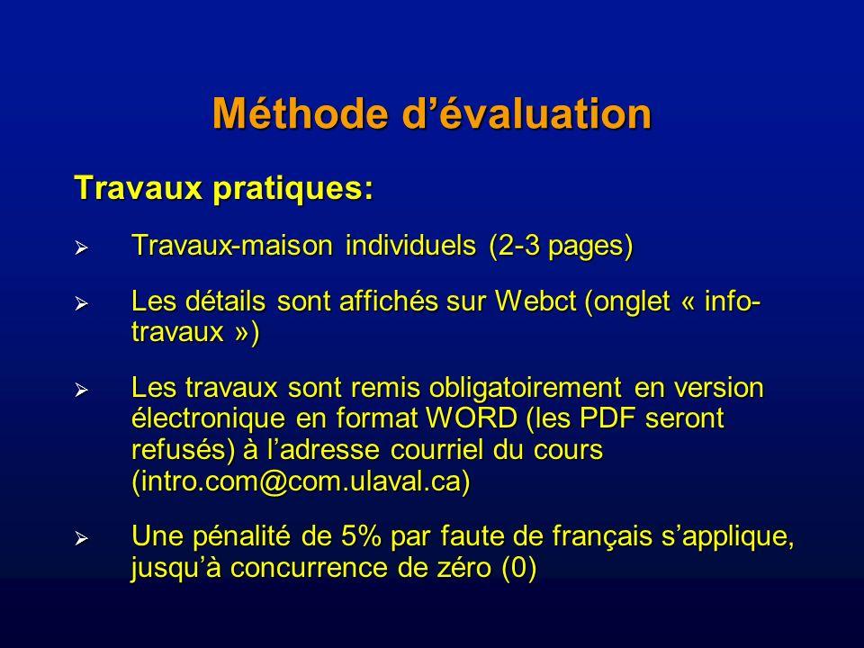 Méthode dévaluation Travaux pratiques: Travaux-maison individuels (2-3 pages) Travaux-maison individuels (2-3 pages) Les détails sont affichés sur Webct (onglet « info- travaux ») Les détails sont affichés sur Webct (onglet « info- travaux ») Les travaux sont remis obligatoirement en version électronique en format WORD (les PDF seront refusés) à ladresse courriel du cours (intro.com@com.ulaval.ca) Les travaux sont remis obligatoirement en version électronique en format WORD (les PDF seront refusés) à ladresse courriel du cours (intro.com@com.ulaval.ca) Une pénalité de 5% par faute de français sapplique, jusquà concurrence de zéro (0) Une pénalité de 5% par faute de français sapplique, jusquà concurrence de zéro (0)