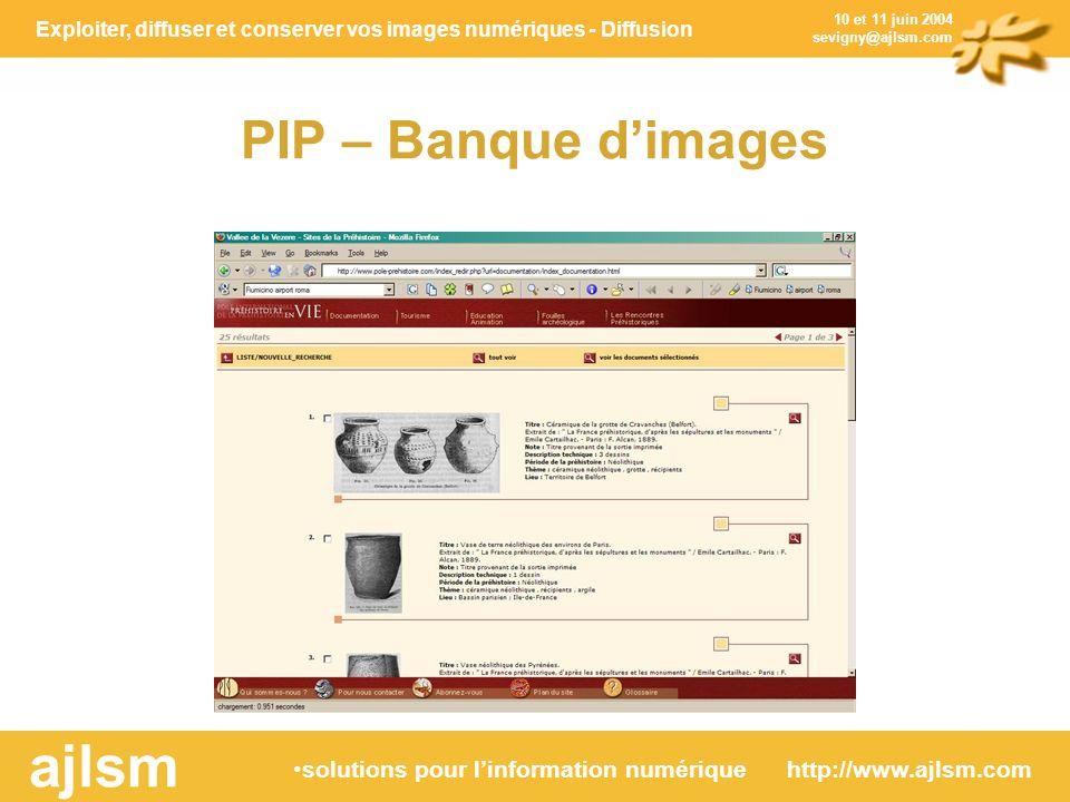 Exploiter, diffuser et conserver vos images numériques - Diffusion solutions pour linformation numérique http://www.ajlsm.com ajlsm 10 et 11 juin 2004 sevigny@ajlsm.com PIP – Banque dimages
