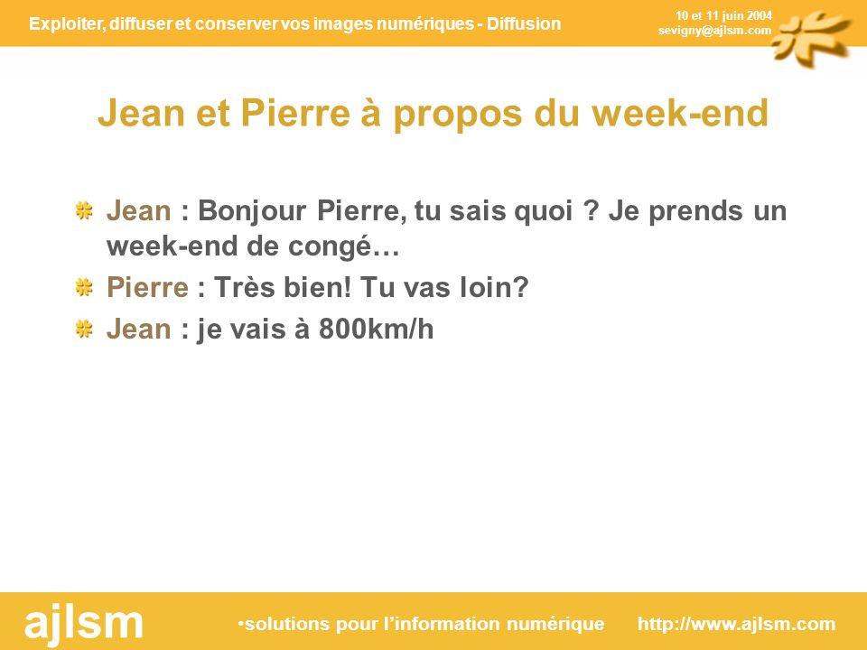 Exploiter, diffuser et conserver vos images numériques - Diffusion solutions pour linformation numérique http://www.ajlsm.com ajlsm 10 et 11 juin 2004 sevigny@ajlsm.com Jean et Pierre à propos du week-end Jean : Bonjour Pierre, tu sais quoi .