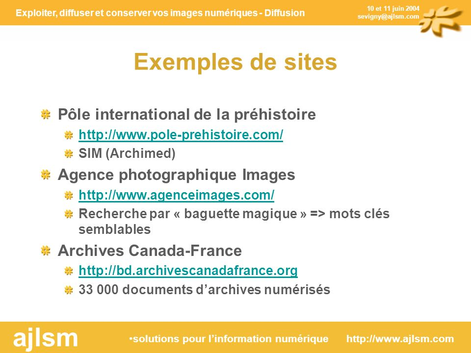 Exploiter, diffuser et conserver vos images numériques - Diffusion solutions pour linformation numérique http://www.ajlsm.com ajlsm 10 et 11 juin 2004 sevigny@ajlsm.com Exemples de sites Pôle international de la préhistoire http://www.pole-prehistoire.com/ SIM (Archimed) Agence photographique Images http://www.agenceimages.com/ Recherche par « baguette magique » => mots clés semblables Archives Canada-France http://bd.archivescanadafrance.org 33 000 documents darchives numérisés