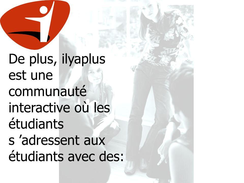De plus, ilyaplus est une communauté interactive où les étudiants s adressent aux étudiants avec des: