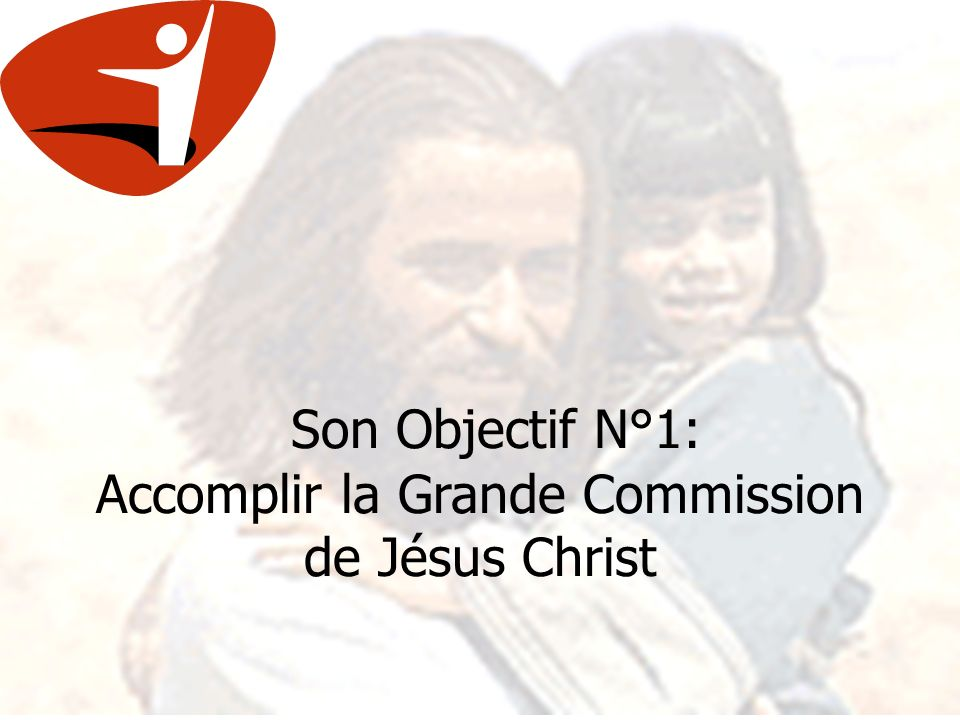 Son Objectif N°1: Accomplir la Grande Commission de Jésus Christ