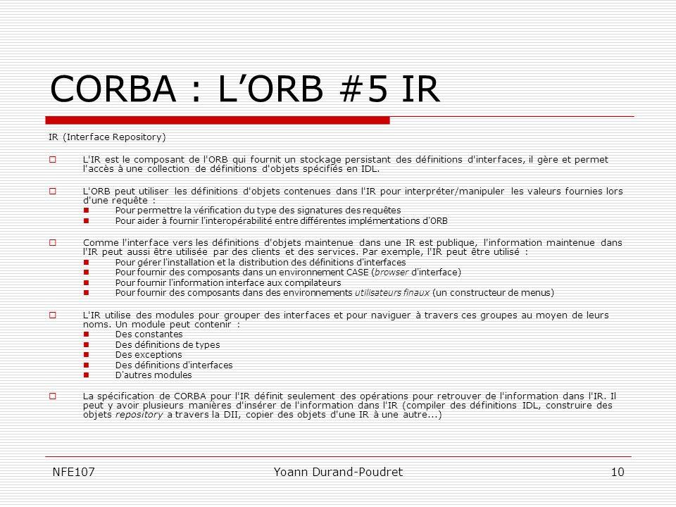 NFE107Yoann Durand-Poudret10 CORBA : LORB #5 IR IR (Interface Repository) L'IR est le composant de l'ORB qui fournit un stockage persistant des défini