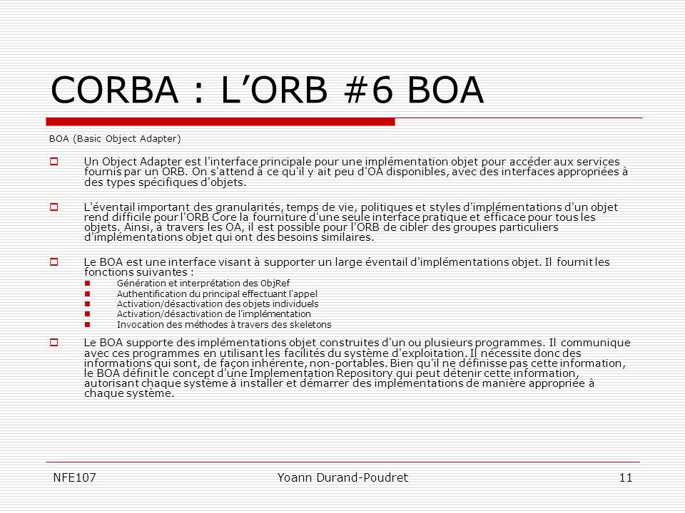 NFE107Yoann Durand-Poudret11 CORBA : LORB #6 BOA BOA (Basic Object Adapter) Un Object Adapter est l'interface principale pour une implémentation objet