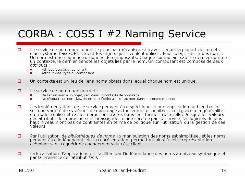 NFE107Yoann Durand-Poudret14 CORBA : COSS I #2 Naming Service Le service de nommage fournit le principal mécanisme à travers lequel la plupart des obj
