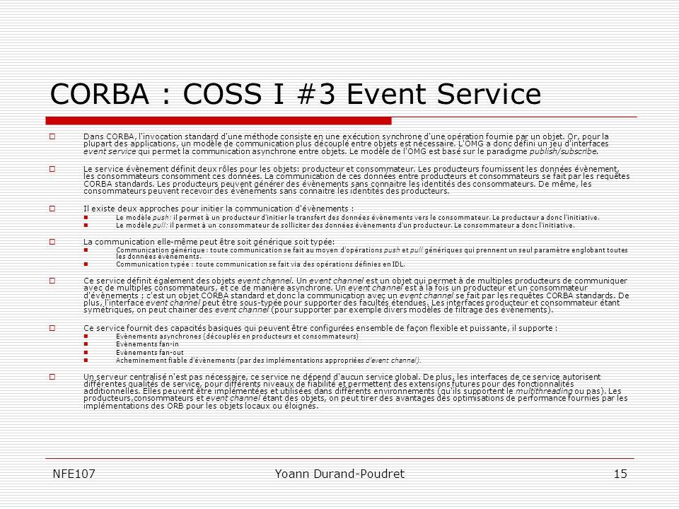 NFE107Yoann Durand-Poudret15 CORBA : COSS I #3 Event Service Dans CORBA, l'invocation standard d'une méthode consiste en une exécution synchrone d'une