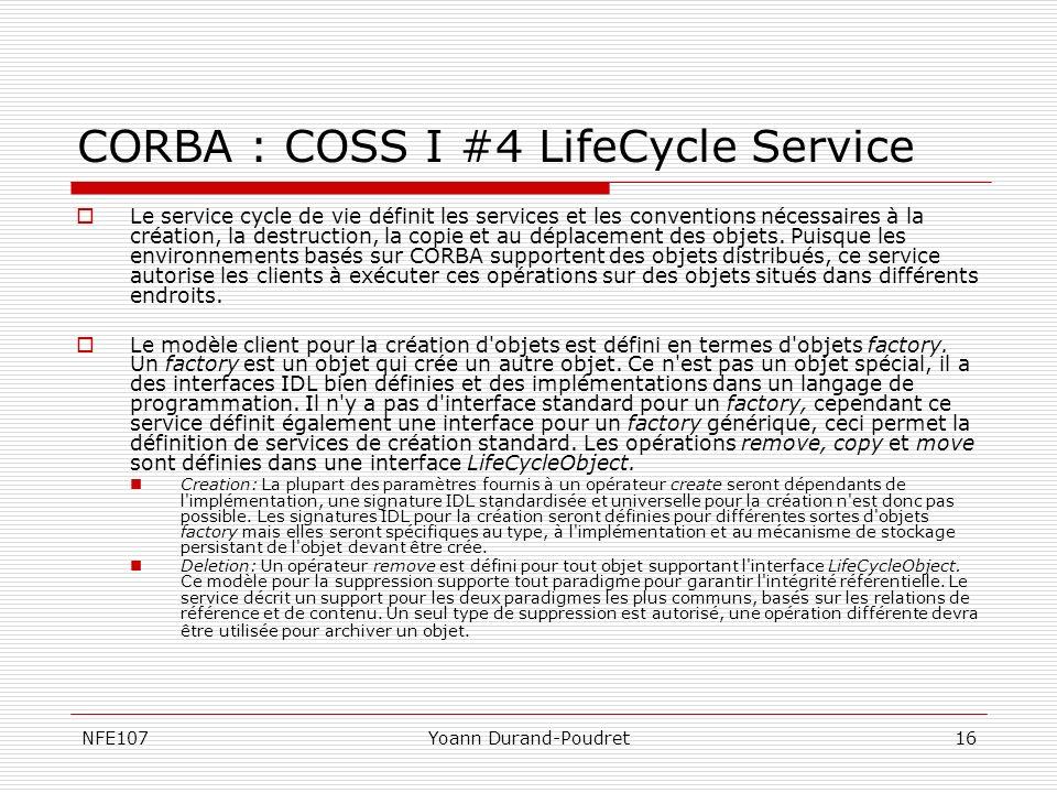 NFE107Yoann Durand-Poudret16 CORBA : COSS I #4 LifeCycle Service Le service cycle de vie définit les services et les conventions nécessaires à la créa