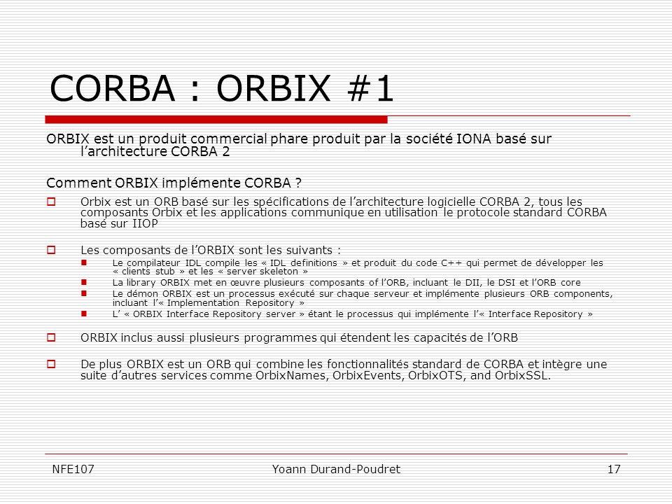 NFE107Yoann Durand-Poudret17 CORBA : ORBIX #1 ORBIX est un produit commercial phare produit par la société IONA basé sur larchitecture CORBA 2 Comment