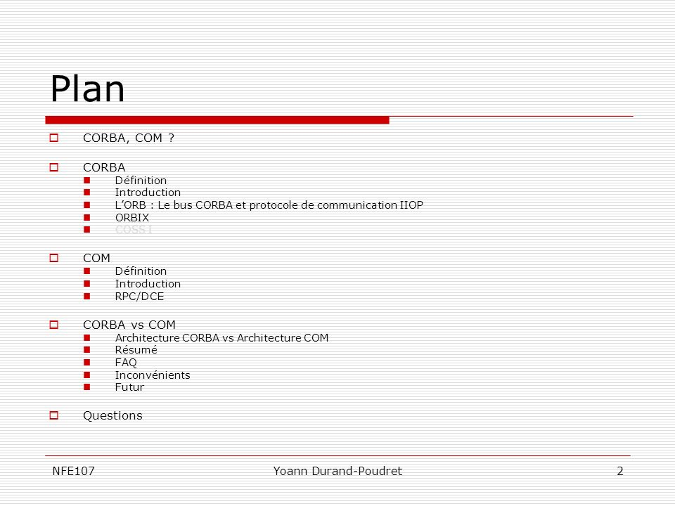 NFE107Yoann Durand-Poudret2 Plan CORBA, COM ? CORBA Définition Introduction LORB : Le bus CORBA et protocole de communication IIOP ORBIX COSS I COM Dé